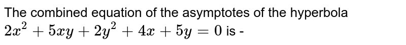 The combined equation of the asymptotes of the hyperbola `2x^2 + 5xy + 2y^2 + 4x + 5y = 0` is -
