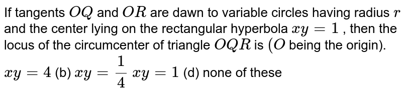 If tangents `O Q` and `O R` are dawn to variable circles having radius `r` and the center lying on the rectangular hyperbola `x y=1` , then the locus of the circumcenter of triangle `O Q R` is `(O` being the origin). `x y=4`  (b) `x y=1/4`  `x y=1`  (d) none of these