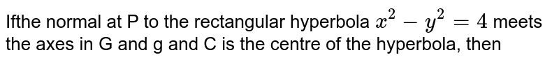 Ifthe normal at P to the rectangular hyperbola `x^2-y^2=4` meets the axes in G and g and C is the centre of the hyperbola, then