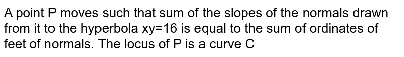 A point P moves such that sum of the slopes of the normals drawn from it to the hyperbola xy=16 is equal to the sum of ordinates of feet of normals. The locus of P is a curve C