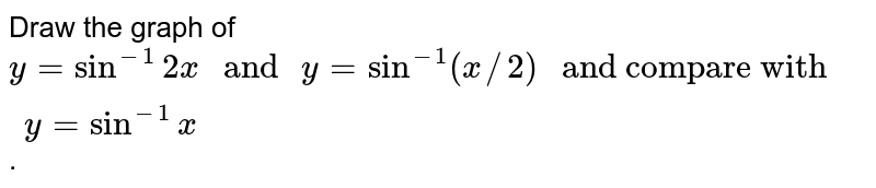 """Draw the graph of `y = sin^(-1)2x"""" and """"y=sin^(-1)(x//2)"""" and compare with """" y = sin^(-1)x`."""