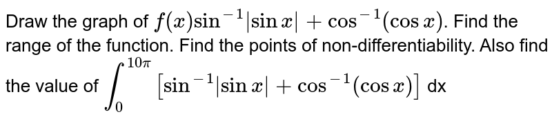 Draw the graph of `f(x) sin^(-1)|sin x|+cos^(-1) (cos x)`. Find the range of the function. Find the points of non-differentiability. Also find the value of `int_(0)^(10pi)[sin^(-1)|sin x|+cos^(-1)(cos x)]` dx