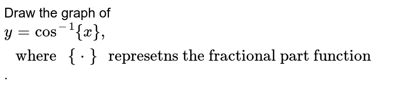"""Draw the graph of `y=cos^(-1){x},"""" where """"{*}"""" represetns the fractional part function""""`."""