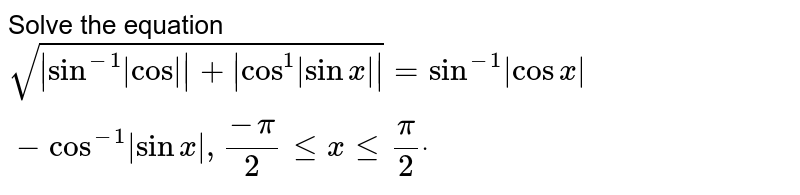 """Solve the equation `sqrt( s in^(-1) """"cos""""  + cos^1 sinx  )=sin^(-1) cosx -cos^(-1) sinx ,(-pi)/2lt=xlt=pi/2dot`"""