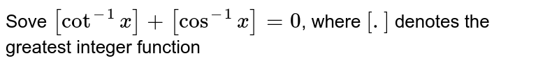 Sove `[cot^(-1) x] + [cos^(-1) x] =0`, where `[.]` denotes the greatest integer function