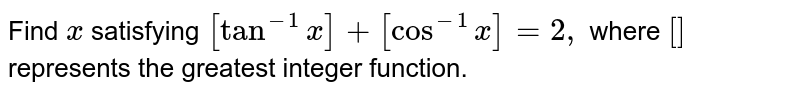 Find `x` satisfying `[tan^(-1)x]+[cos^(-1)x]=2,` where `[]` represents the greatest integer function.