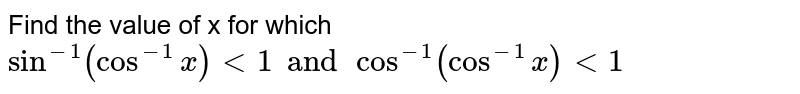 Find the value of x for which `sin^(-1) (cos^(-1) x) lt 1 and cos^(-1) (cos^(-1) x) lt 1`