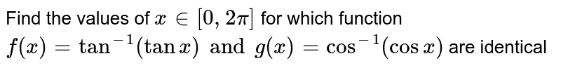 Find the values of `x in [0,2pi]` for which function `f(x) = tan^(-1) (tan x) and g(x) = cos^(-1) (cos x)` are identical