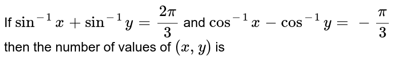 If `sin^(-1)x+sin^(-1)y=(2pi)/3` and `cos^(-1)x-cos^(-1)y=-pi/3` then the number of values of `(x,y)` is