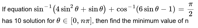 If equation `sin^(-1) (4 sin^(2)theta + sin theta) + cos^(-1) (6 sin theta - 1) = (pi)/(2)` has 10 solution for `theta in [0, n pi]`, then find the minimum value of n