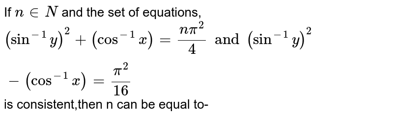 If `nin N` and the set of equations, `(sin^-1 y)^2 + (cos^-1 x)=(n pi^2)/4 and (sin^-1y)^2 - (cos^-1 x) = pi^2/16` is consistent,then n can be equal to-