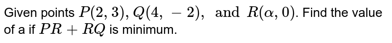 Given points `P(2,3), Q(4, -2), and R(alpha,0)`. Find the value of a if `PR + RQ` is minimum.