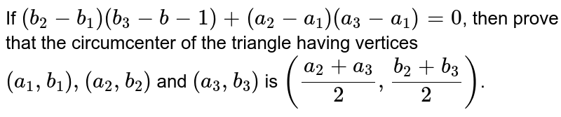 If `(b_2-b_1)(b_3-b-1)+(a_2-a_1)(a_3-a_1)=0`, then prove that the circumcenter of the triangle having vertices `(a_1,b_1),(a_2,b_2)` and `(a_3,b_3)` is `((a_2+a_3)/(2),(b_2+b_3)/(2))`.
