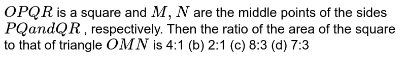 `O P Q R` is a square and `M ,N` are the middle points of the sides `P Qa n dQ R` , respectively. Then the ratio of the area of the square to that of   triangle `O M N` is 4:1 (b) 2:1 (c) 8:3   (d) 7:3