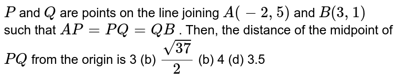 `P` and `Q` are points on the line joining `A(-2,5)` and `B(3,1)` such that `A P=P Q=Q B` . Then, the distance of the midpoint of `P Q` from the origin is 3 (b) `(sqrt(37))/2`  (b) 4   (d) 3.5