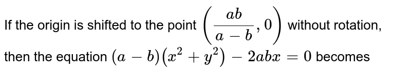If the origin is shifted to the point `((a b)/(a-b),0)` without rotation, then the equation `(a-b)(x^2+y^2)-2a b x=0` becomes