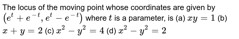 The locus of the moving point whose coordinates are given by `(e^t+e^(-t),e^t-e^(-t))` where `t` is a parameter, is  (a) `x y=1`  (b) `x+y=2`  (c) `x^2-y^2=4`  (d) `x^2-y^2=2`