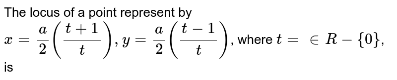 The locus of a point represent by <br> `x=(a)/(2)((t+1)/(t)),y=(a)/(2)((t-1)/(t))`, where `t=in R-{0}`, is