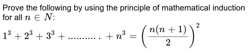 Prove the following by using the principle of  mathematical induction for all `n in  N`:`1^3+2^3+3^3+...........+n^3=((n(n+1))/2)^2`