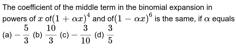 The coefficient of the middle term in the binomial expansion in powers   of `x` of`(1+alphax)^4` and of`(1-alphax)^6` is the same, if `alpha` equals (a) `-5/3` (b) `10/3` (c) `-3/10` (d) `3/5`
