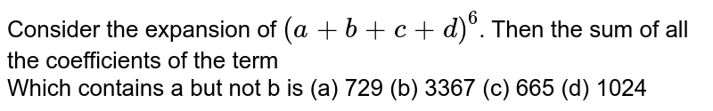 Consider the expansion of `(a+b+c+d)^(6)`. Then the  sum of all the coefficients of the term <br>  Which contains a but not b is (a) 729 (b) 3367 (c) 665 (d) 1024