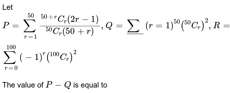 """Let `P = sum_(r=1)^(50) (""""""""^(50+r)C_(r)(2r-1))/(""""""""^(50)C_(r)(50+r)), Q = sum__(r=1)^(50)  (""""""""^(50)C_(r))^(2), R = sum_(r=0)^(100) (-1)^(r) (""""""""^(100)C_(r))^(2)` <br> The value of `P - Q` is equal to"""