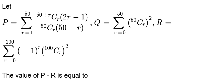 """Let `P =sum_(r=1)^(50)(""""""""^(50+r)C_(r)(2r-1))/(""""""""^(50)C_(r)(50+r)), Q = sum_(r=0)^(50)(""""""""^(50)C_(r))^(2), R = sum_(r=0)^(100)(-1)^(r) (""""""""^(100)C_(r))^(2)` <br> The value of P - R is equal to"""