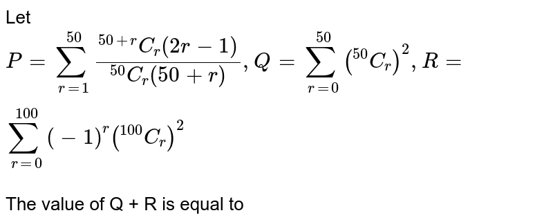 """Let `P = sum_(r=1)^(50) (""""""""^(50+r)C_(r)(2r-1))/(""""""""^(50)C_(r)(50+r)), Q = sum_(r=0)^(50)(""""""""^(50)C_(r))^(2), R = sum_(r=0)^(100)(-1)^(r) (""""""""^(100)C_(r))^(2)` <br> The value of Q + R is equal to"""