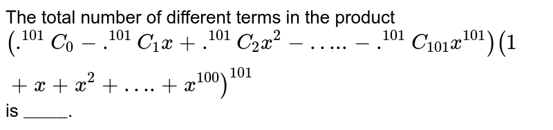 """The total number of different terms in the product `(.^(101)C_(0) - .^(101)C_(1)x+.^(101)C_(2)x^(2)-""""…..""""-.^(101)C_(101)x^(101))(1+x+x^(2)+""""….""""+x^(100))^(101)` is `""""____""""`."""