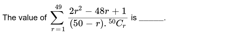 """The value of ` sum_(r=1)^(49)(2r^(2) - 48r +1)/((50-r).""""""""^(50)C_(r))` is `""""_____""""`."""