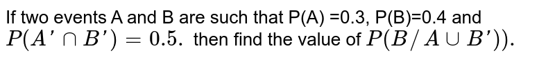 If two events A and B are such that P(A) =0.3, P(B)=0.4 and `P(A'nnB') =0.5.` then find the value of `P(B//AuuB')).`