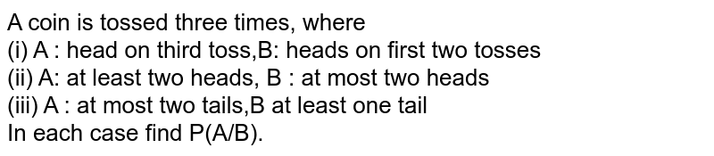 A coin is tossed three times, where <br> (i) A : head on third toss,B: heads on first two tosses <br> (ii) A: at least two heads, B : at most two heads <br> (iii) A : at most two tails,B at least one tail <br> In  each case find P(A/B).