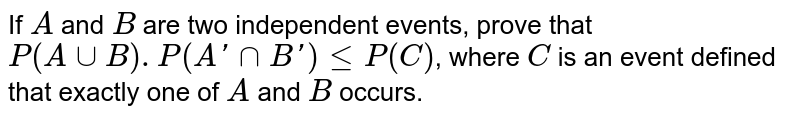If `A` and `B` are two independent events, prove that `P(AuuB).P(A'nnB')<=P(C)`, where `C` is an event defined that exactly one of `A` and `B` occurs.
