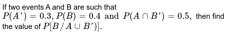 If two events A and B are such that  `P(A')=0.3,P(B)=0.4and P(AnnB')=0.5,` then find the value of `P[B//AuuB')].`