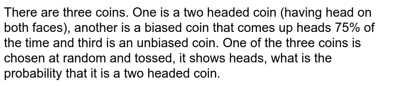 There are three coins. One is a two headed coin (having head on both   faces), another is a biased coin that comes up heads 75% of the time and   third is an unbiased coin. One of the three coins is chosen at random and   tossed, it shows heads, what is the probability that it is a two headed coin.