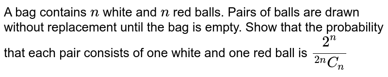 """A bag contains `n` white and `n` red balls. Pairs of balls are drawn without replacement until the bag is   empty. Show that the probability that each pair consists of one white and one   red ball is `(2^n)/(""""""""^(2n)C_(n))`"""