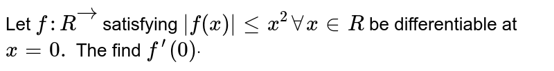 Let `f: Rvec` satisfying `|f(x)|lt=x^2AAx in  R` be differentiable at `x=0.` The find `f^(prime)(0)dot`