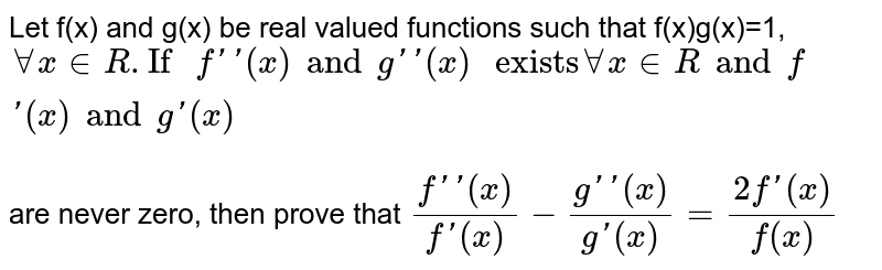 """Let f(x) and g(x) be real valued functions such that f(x)g(x)=1, `AA x in R.""""If """"f''(x) and g''(x)"""" exists""""AA x in R and f'(x) and g'(x)` <br> are never zero, then prove that `(f''(x))/(f'(x))-(g''(x))/(g'(x))=(2f'(x))/(f(x))`"""