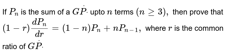 If `P_n` is the sum of a `GdotPdot` upto `n` terms `(ngeq3),` then prove that `(1-r)(d P_n)/(d r)=(1-n)P_n+n P_(n-1),` where `r` is the common ratio of `GdotPdot`