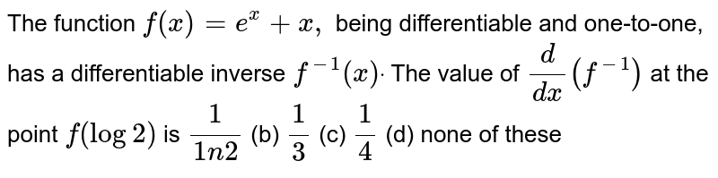 The function `f(x)=e^x+x ,` being differentiable and one-to-one, has a differentiable inverse `f^(-1)(x)dot` The value of `d/(dx)(f^(-1))` at the point `f(log2)` is `1/(1n2)` (b) `1/3` (c) `1/4` (d) none of these