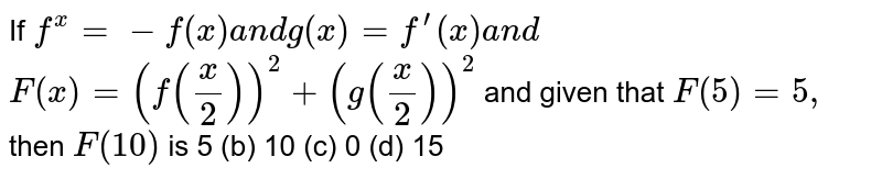 If `f^(x)=-f(x)a n dg(x)=f^(prime)(x)a n d`  `F(x)=(f(x/2))^2+(g(x/2))^2`  and given that `F(5)=5,` then `F(10)` is 5 (b) 10   (c) 0 (d)   15