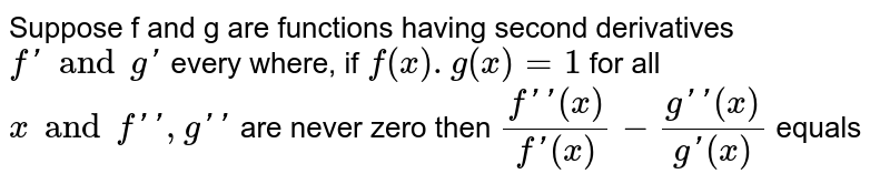 Suppose f and g are functions having second derivatives `f' and g'` every where, if  `f(x).g(x)=1` for all `x and f'', g''` are never zero then `(f''(x))/(f'(x))-(g''(x))/(g'(x))` equals
