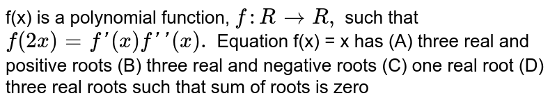 f(x) is a polynomial function, `f: R rarr R,` such that `f(2x)=f'(x)f''(x).`  Equation f(x) = x has (A) three real and positive roots (B) three real and negative roots (C) one real root (D) three real roots such that sum of roots is zero