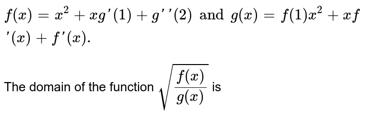 `f(x)=x^(2)+xg'(1)+g''(2)and g(x)=f(1)x^(2)+xf'(x)+f'(x).` <br> The domain of the function `sqrt((f(x))/(g(x)))` is