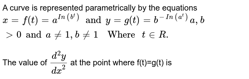 """A curve is represented parametrically by the equations `x=f(t)=a^(In(b^t))and y=g(t)=b^(-In(a^(t)))a,bgt0 and a ne 1, b ne 1""""  Where """"t in R.` <br> The value of `(d^(2)y)/(dx^(2))` at the point where f(t)=g(t) is"""