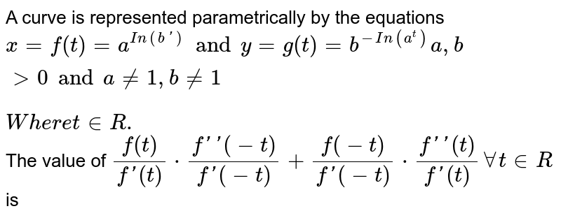 """A curve is represented parametrically by the equations `x=f(t)=a^(In(b'))and y=g(t)=b^(-In(a^(t)))a,bgt0 and a ne 1, b ne 1""""`<br>  `Where """"t in R.` <br> The value of `f(t)/(f'(t))cdot(f''(-t))/(f'(-t))+(f(-t))/(f'(-t))cdot(f''(t))/(f'(t))AA t in R ` is"""