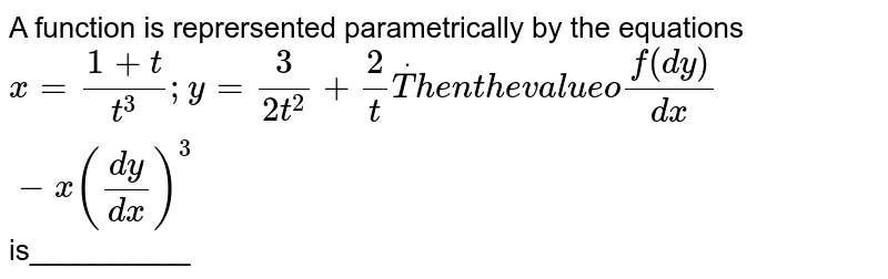 A function is reprersented parametrically by the equations `x=(1+t)/(t^3); y=3/(2t^2)+2/tdotT h e nt h ev a l u eof(dy)/(dx)-x((dy)/(dx))^3`  is__________