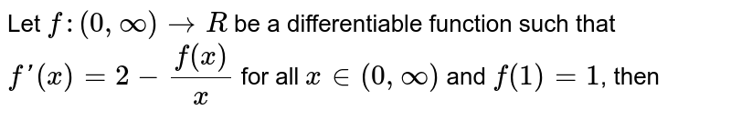 Let `f:(0,oo)->R` be a differentiable function such that `f'(x)=2-f(x)/x` for all `x in (0,oo)`  and `f(1)=1`, then