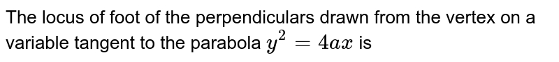 The locus of foot of the perpendiculars drawn from the vertex on a variable tangent to the parabola `y^2 = 4ax` is