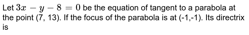 Let  `3x-y-8=0`  be the equation of tangent to a parabola at the point (7, 13). If the focus of the parabola is at (-1,-1). Its directrix is
